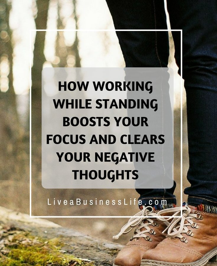 How working while standing boosts your focus and clears your negative thoughts