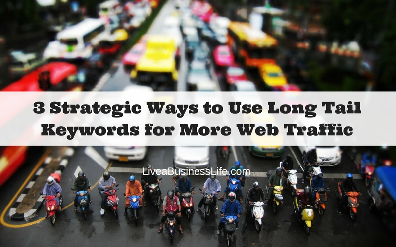 3 Strategic Ways to Use Long Tail Keywords for More Web Traffic -- LiveaBusinessLife.com